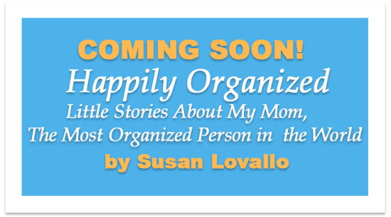 Book coming soon. Happily Organized Little Stories About My Mom The Most Organized Person in the World by Susan Lovallo